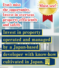 Don't miss the opportunity. Invest in overseas property efficiently and safely. Invest in property operated and managed by a Japan-based developer with know-how cultivated in Japan.